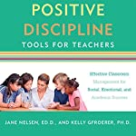 Positive Discipline Tools for Teachers: Effective Classroom Management for Social, Emotional, and Academic Success | Jane Nelsen,Kelly Gfroerer