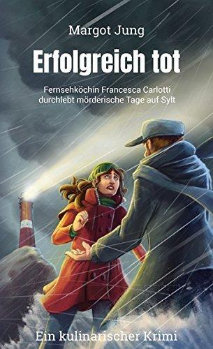 Erfolgreich tot: Fernsehköchin Francesca Carlotti durchlebt mörderische Tage auf Sylt (Francesca Carlotti-Reihe)