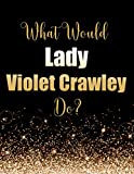 What Would Lady Violet Crawley Do?: Large Notebook/Diary/Journal for Writing 100 Pages, Downton Abbey Gift for Lady Violet Crawley Fans, Dowager Countess of Grantham