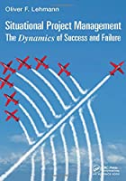 Situational Project Management: The Dynamics of Success and Failure Front Cover