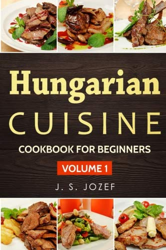 Hungarian Cuisine: Hungarian Cookbooks in English for Beginners (Cookbook for Beginners) (Volume 1) by J. S. Jozef