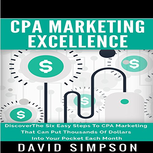CPA Marketing Excellence: Discover the Six Easy Steps to CPA Marketing That Can Put Thousands of Dollars into Your Pocket Each Month by David Simpson