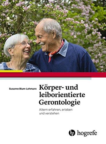 Körper– und leiborientierte Gerontologie: Altern erfahren, erleben und verstehen - Ein Praxishandbuch