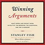 Winning Arguments: What Works and Doesn't Work in Politics, the Bedroom, the Courtroom, and the Classroom | Stanley Fish