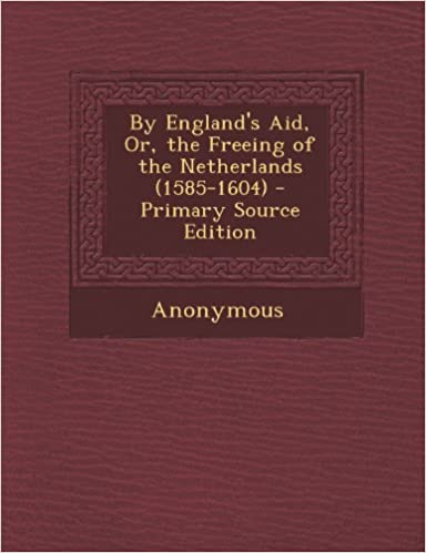 By England's Aid, Or, the Freeing of the Netherlands (1585-1604) - Primary Source Edition