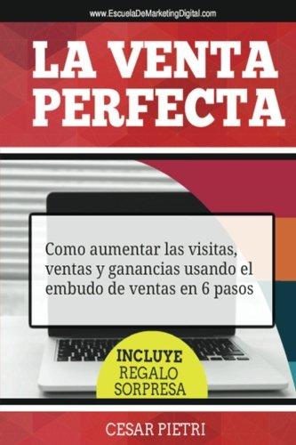 La Venta Perfecta: Como aumentar las visitas, ventas y ganancias usando el embudo de ventas en 6 pasos (Spanish Edition) pdf
