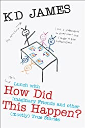 How Did This Happen? Lunch with Imaginary Friends and other (mostly) True Stories