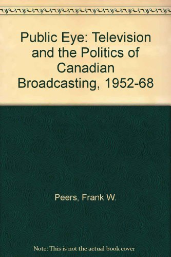 Public Eye: Television and the Politics of Canadian Broadcasting, 1952-68