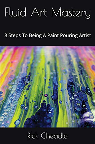 Fluid Art Mastery: 8 Steps To Being A Paint Pouring Artist (Fluid Acrylic Paint)