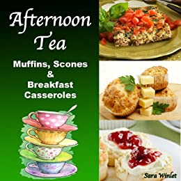 Afternoon Tea: Muffins, Scones And Breakfast Casseroles by [Winlet, Sara]