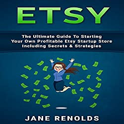 Etsy: The Ultimate Guide to Starting Your Own Profitable Etsy Startup Store Including Secrets & Strategies