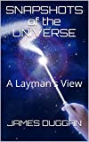 SNAPSHOTS of the UNIVERSE: A Layman's View