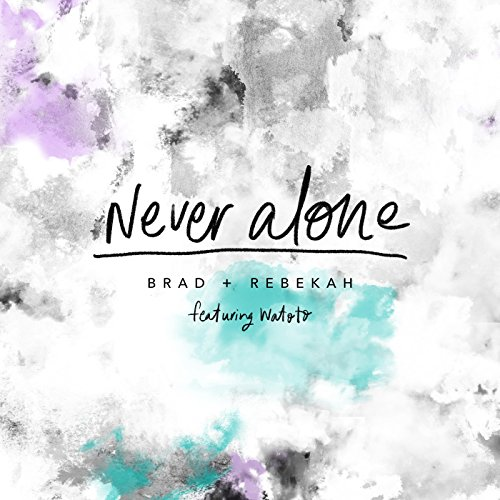 Brad and Rebekah - Never Alone (feat. Watoto) - Single 2018