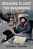Begging Is Just the Beginning, Burton L. Carlson, 1449048641