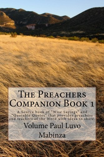 """The Preachers Companion Book 1: A Source book of """"Wise Sayings"""" and """"Quotable Quotes"""" that provides preachers and teachers of the Word with ideas to share."""