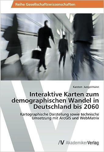 Book Interaktive Karten zum demographischen Wandel in Deutschland bis 2060: Kartographische Darstellung sowie technische Umsetzung mit ArcGIS und WebMatrix