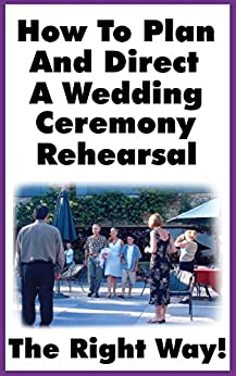 How To Plan and Direct A Wedding Ceremony Rehearsal: A Detailed Guide For Orchestrating A Ceremony Rehearsal The Right Way!