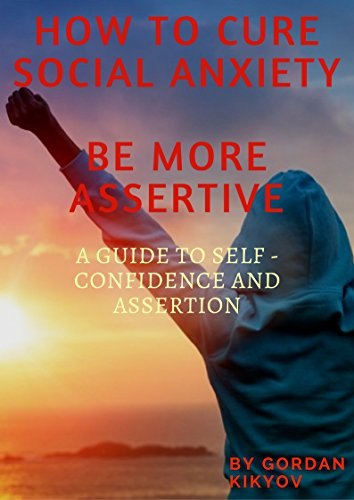 Download for free How To Cure Social Anxiety And Be More Assertive: Guide To Self - Confidence And Assertion