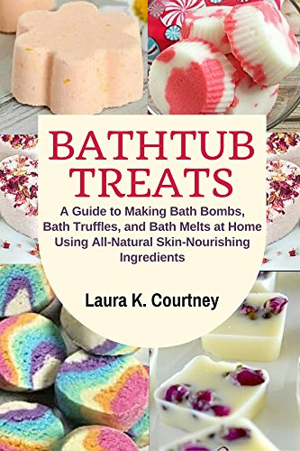Bathtub Treats: A Guide to Making Bath Bombs, Bath Truffles, and Bath Melts at Home Using All-Natural Skin-Nourishing Ingredients - DIY Bath Bomb Recipes