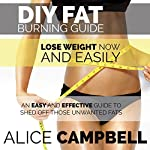 DIY Fat Burning Guide: Lose Weight Now and Easily: An Easy and Effective Guide to Shed off Those Unwanted Fats   Alice Campbell