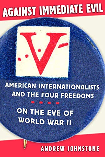 Against Immediate Evil: American Internationalists and the Four Freedoms on the Eve of World War II (Committee To Defend America By Aiding The Allies)