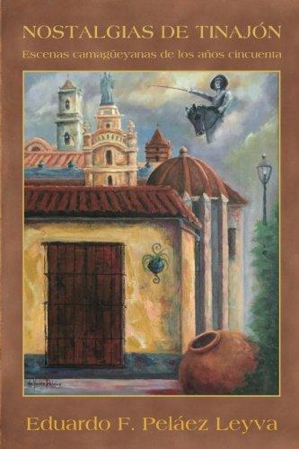 Nostalgias de tinajon: Escenas camagueyanas de los años cincuenta (Spanish Edition) [Eduardo F. Pelaez Leyva] (Tapa Blanda)
