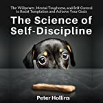The Science of Self-Discipline: The Willpower, Mental Toughness, and Self-Control to Resist Temptation and Achieve Your Goals | Peter Hollins