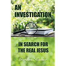 AN INVESTIGATION: IN SEARCH FOR THE REAL JESUS