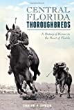 Central Florida Thoroughbreds:: A History of Horses in the Heart of Florida (Sports)