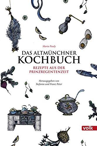 Das Altmünchner Kochbuch: Rezepte aus der Prinzregentenzeit für die Küche von heute