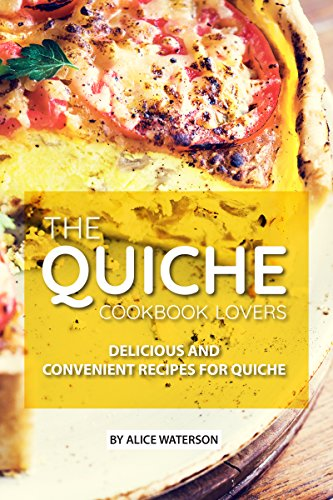 The Quiche Lovers Cookbook: Delicious and Convenient Recipes for Quiche