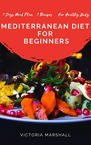 MEDITERRANEAN DIET  FOR  BEGINNERS: 7 Days Meal Plan 7 Recipes For Healthy Body by Victoria  Marshall