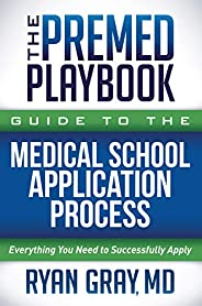 The Premed Playbook Guide to the Medical School Application Process: Everything You Need to Successfully Apply