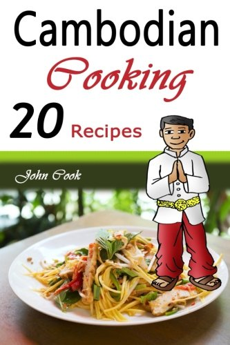Cambodian Cooking: 20 Cambodian Cookbook Food Recipes (Cambodian Cuisine, Cambodian Food, Cambodian Cooking, Cambodian Meals, Cambodian Kitchen, Cambodian Recipes, Cambodian Curry, Cambodian Dishes) by John Cook