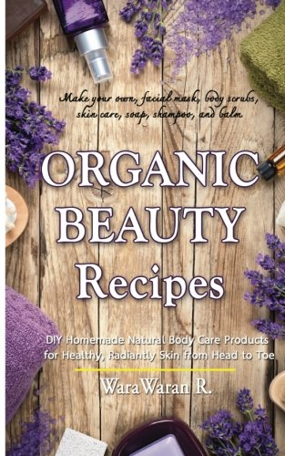 Organic Beauty Recipes: DIY Homemade Natural Body Care Products for Healthy, Radiantly Skin from Head to Toe, Make your own, facial mask, body scrubs, skin care, soap, shampoo, and balm (Homemade Body Care Recipes)
