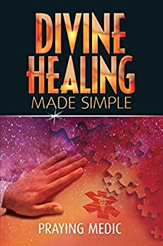 Divine Healing Made Simple: Simplifying the supernatural to make healing & miracles a part of your everyday life (The Kingdom of God Made Simple Book 1) by [Medic, Praying]
