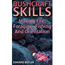 Bushcraft Skills: Making Fire, Foraging, Fishing And Orientation: (Bushcraft Guide, How to Survive in the Wilderness)