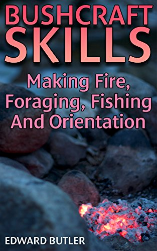 Bushcraft Skills: Making Fire, Foraging, Fishing And Orientation: (Bushcraft Guide, How to Survive in the Wilderness) by [Butler, Edward ]