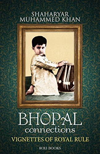 BHOPAL CONNECTIONS VIGNETTES OF ROYAL RULE