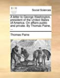 A Letter to George Washington, President of the United States of America on Affairs Public and Private by Thomas Paine, Thomas Paine, 1170024076