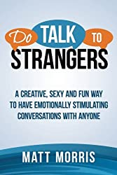 Do Talk To Strangers: A Creative, Sexy, and Fun Way To Have Emotionally Stimulating Conversations With Anyone