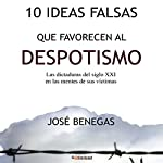 10 Ideas falsas que favorecen al despotismo [10 False Ideas That Favor Despotism]: Las dictaduras del siglo XXI en las mentes de sus víctimas [The Dictatorships of the 21st Century in the Minds of Their Victims] | Jose Benegas
