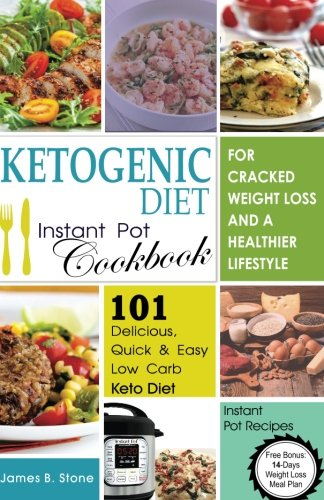 Ketogenic Diet Instant Pot Cookbook For Cracked Weight Loss And A Healthier life: 101 Delicious, Quick & Easy Low Carb Keto Diet Instant Pot Recipes(Free Bonus: 14-Day Weight Loss Meal Plan)