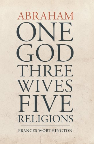 Abraham: One God; Three Wives; Five Religions
