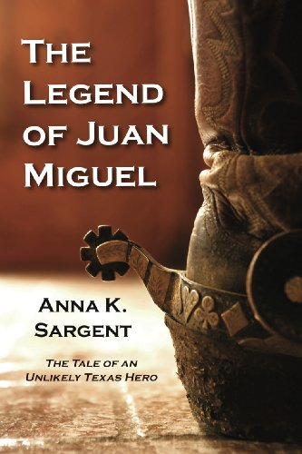 Book: The Legend of Juan Miguel - The Tale of an Unlikely Texas Hero by Anna K. Sargent