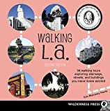 Walking L. A.: 38 Walking Tours Exploring Stairways, Streets and Buildings You Never Knew Existed
