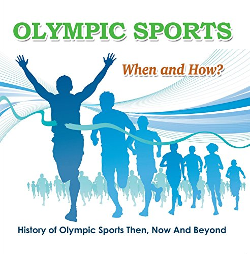 Olympic Sports  - When and How?  : History of Olympic Sports Then, Now And Beyond: Olympic Books for Kids (Children's Olympic Sports - Summer Events Olympic