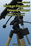 Getting Started: Using an Equatorial Telescope Mount: Everything you need to know for astrophotography or visual use