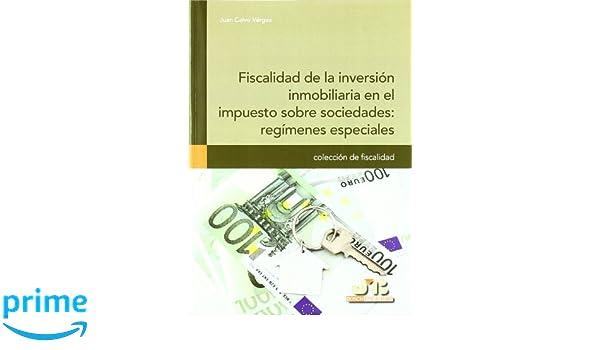 Fiscalidad de la inversión inmobiliaria en el impuesto sobre sociedades : regímenes especiales. Colección de Fiscalidad: Amazon.es: Juan Calvo Vérgez: ...