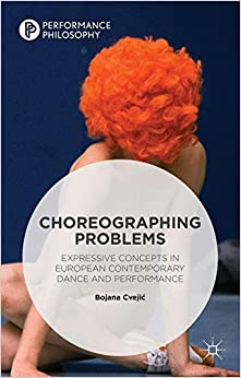 Choreographing Problems: Expressive Concepts in European Contemporary Dance and Performance (Performance Philosophy)